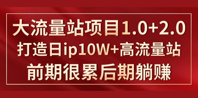 《大流量站项目1.0+2.0》打造日ip10W+高流量站,前期很累后期躺赚 大流量站项目 高流量站 第1张
